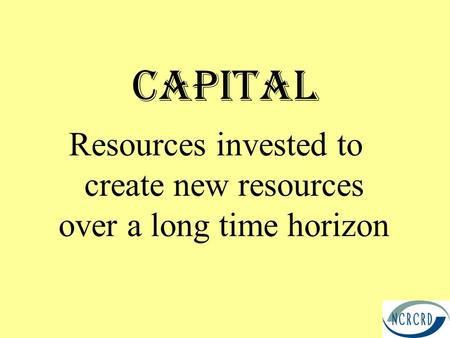 Capital Resources invested to create new resources over a long time horizon.
