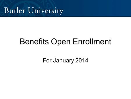 Benefits Open Enrollment For January 2014. www.butler.edu/hrwww.butler.edu/hr > Benefits.