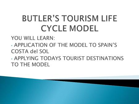 YOU WILL LEARN: APPLICATION OF THE MODEL TO SPAIN'S COSTA del SOL APPLYING TODAYS TOURIST DESTINATIONS TO THE MODEL.