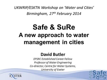 Safe & SuRe A new approach to water management in cities UKWRIP/ESKTN Workshop on 'Water and Cities' Birmingham, 27 th February 2014 David Butler EPSRC.