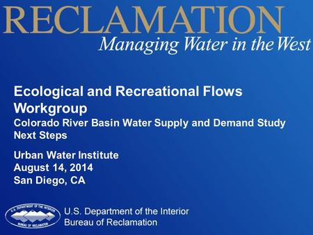 Ecological and Recreational Flows Workgroup Colorado River Basin Water Supply and Demand Study Next Steps Urban Water Institute August 14, 2014 San Diego,