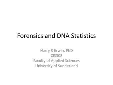 Forensics and DNA Statistics Harry R Erwin, PhD CIS308 Faculty of Applied Sciences University of Sunderland.