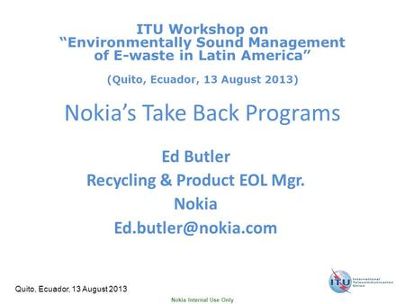 Nokia Internal Use Only Quito, Ecuador, 13 August 2013 Nokia's Take Back Programs Ed Butler Recycling & Product EOL Mgr. Nokia ITU.