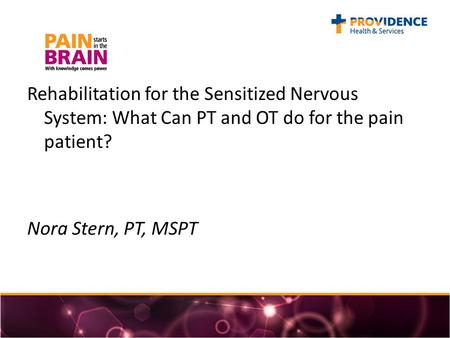 Rehabilitation for the Sensitized Nervous System: What Can PT and OT do for the pain patient? Nora Stern, PT, MSPT.