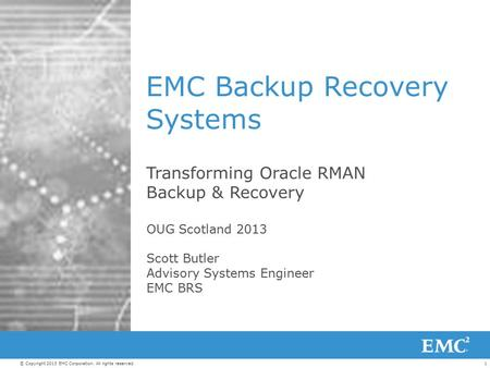 1© Copyright 2013 EMC Corporation. All rights reserved. EMC Backup Recovery Systems Transforming Oracle RMAN Backup & Recovery OUG Scotland 2013 Scott.