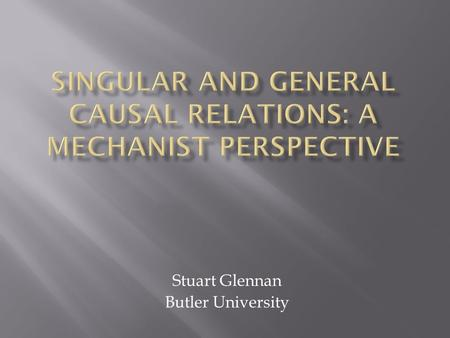 Stuart Glennan Butler University.  The generalist view: Particular events are causally related because they fall under general laws  The singularist.