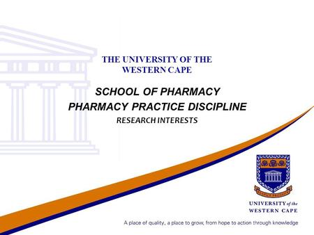 THE UNIVERSITY OF THE WESTERN CAPE SCHOOL OF PHARMACY PHARMACY PRACTICE DISCIPLINE RESEARCH INTERESTS.