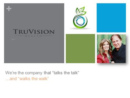 "+ We're the company that ""talks the talk"" …and ""walks the walk"""