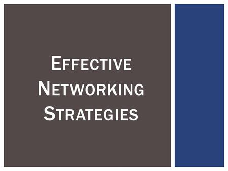 E FFECTIVE N ETWORKING S TRATEGIES.  - Understand the importance and value of networking  - Identify a current network of contacts to build upon  -