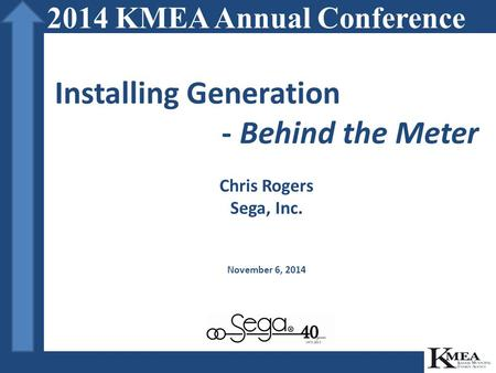 Installing Generation - Behind the Meter Chris Rogers Sega, Inc. November 6, 2014 2014 KMEA Annual Conference.