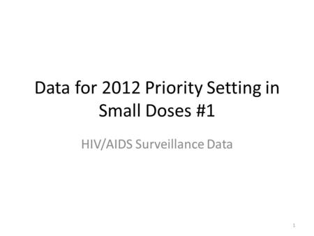 1 Data for 2012 Priority Setting in Small Doses #1 HIV/AIDS Surveillance Data.