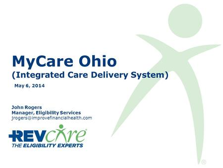 MyCare Ohio (Integrated Care Delivery System) May 6, 2014 John Rogers Manager, Eligibility Services