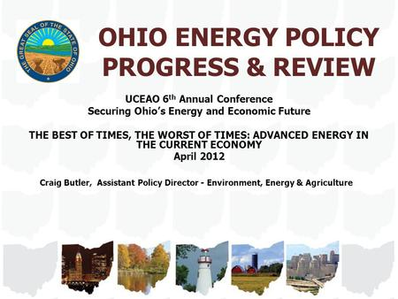 OHIO ENERGY POLICY PROGRESS & REVIEW UCEAO 6 th Annual Conference Securing Ohio's Energy and Economic Future THE BEST OF TIMES, THE WORST OF TIMES: ADVANCED.