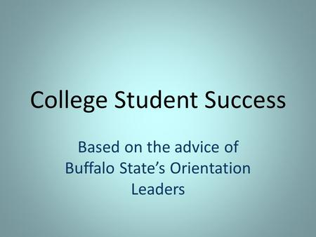 College Student Success Based on the advice of Buffalo State's Orientation Leaders.