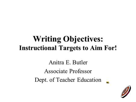 Writing Objectives: Instructional Targets to Aim For! Anitra E. Butler Associate Professor Dept. of Teacher Education.
