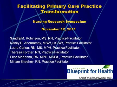 Facilitating Primary Care Practice Transformation Nursing Research Symposium November 12, 2011 Sandra M. Robinson, MS, RN, Practice Facilitator Nancy H.
