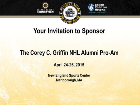 Your Invitation to Sponsor The Corey C. Griffin NHL Alumni Pro-Am April 24-26, 2015 New England Sports Center Marlborough, MA.