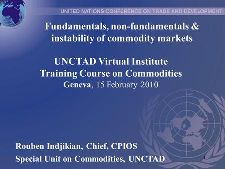 1 UNCTAD Virtual Institute Training Course on Commodities Geneva, 15 February 2010 Rouben Indjikian, Chief, CPIOS Special Unit on Commodities, UNCTAD Fundamentals,
