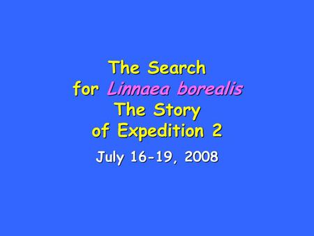 The Search for Linnaea borealis The Story of Expedition 2 July 16-19, 2008.