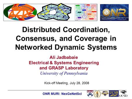 Kick-off Meeting, July 28, 2008 ONR MURI: NexGeNetSci Distributed Coordination, Consensus, and Coverage in Networked Dynamic Systems Ali Jadbabaie Electrical.