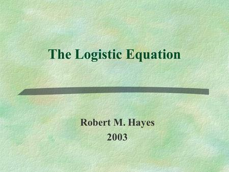 The Logistic Equation Robert M. Hayes 2003. Overview §Historical ContextHistorical Context §Summary of Relevant ModelsSummary of Relevant Models §Logistic.