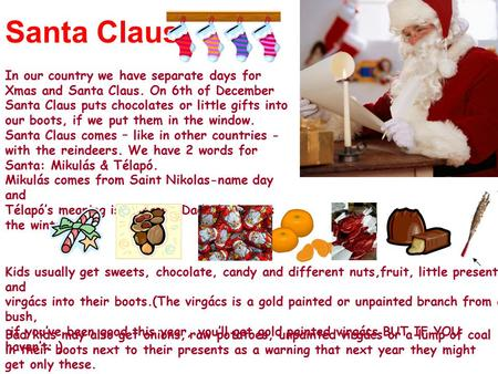 Santa Claus In our country we have separate days for Xmas and Santa Claus. On 6th of December Santa Claus puts chocolates or little gifts into our boots,