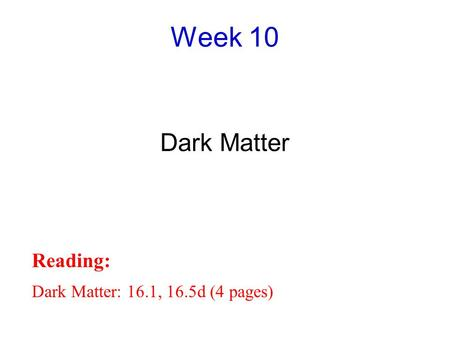 Week 10 Dark Matter Reading: Dark Matter: 16.1, 16.5d (4 pages)