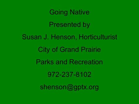 Going Native Presented by Susan J. Henson, Horticulturist City of Grand Prairie Parks and Recreation 972-237-8102