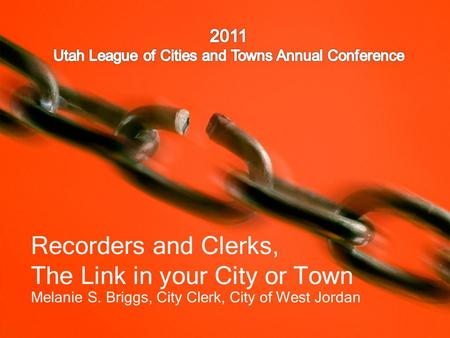 Recorders and Clerks, The Link in your City or Town Melanie S. Briggs, City Clerk, City of West Jordan.