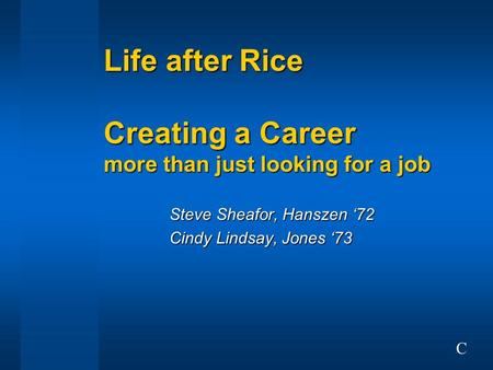 Life after Rice Creating a Career more than just looking for a job Steve Sheafor, Hanszen '72 Cindy Lindsay, Jones '73 C.