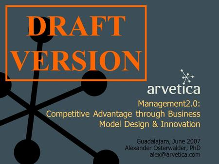 Management2.0: Competitive Advantage through Business Model Design & Innovation Guadalajara, June 2007 Alexander Osterwalder, PhD DRAFT.
