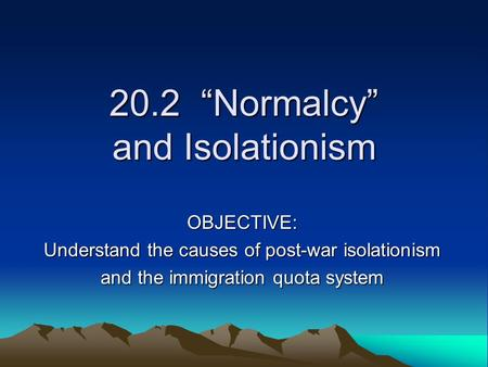 "20.2 ""Normalcy"" and Isolationism OBJECTIVE: Understand the causes of post-war isolationism and the immigration quota system."