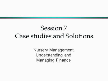 Session 7 Case studies and Solutions Nursery Management Understanding and Managing Finance.