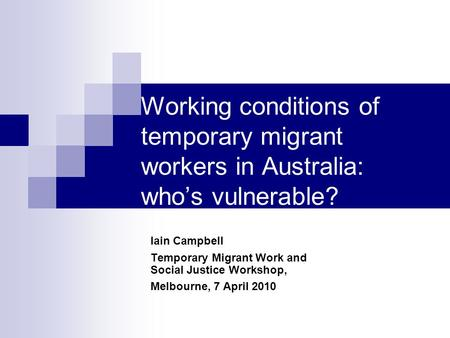 Working conditions of temporary migrant workers in Australia: who's vulnerable? Iain Campbell Temporary Migrant Work and Social Justice Workshop, Melbourne,