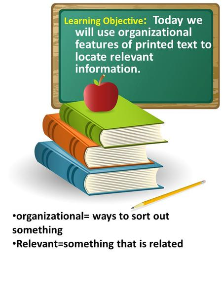 Learning Objective : Today we will use organizational features of printed text to locate relevant information. organizational= ways to sort out something.