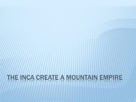  Like the Aztecs, the Inca built their empire on cultural foundations that were thousands of years old.  The Inca originally lived in a high plateau.