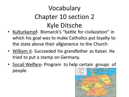 "Vocabulary Chapter 10 section 2 Kyle Ditsche Kulturkampf- Bismarck's ""battle for civilazation"" in which his goal was to make Catholics put loyalty to the."