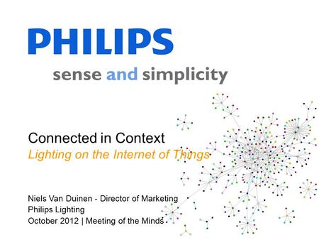 Niels Van Duinen - Director of Marketing Philips Lighting October 2012 | Meeting of the Minds Connected in Context Lighting on the Internet of Things.