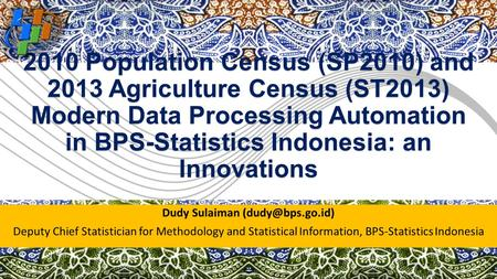 2010 Population Census (SP2010) and 2013 Agriculture Census (ST2013) Modern Data Processing Automation in BPS-Statistics Indonesia: an Innovations Dudy.