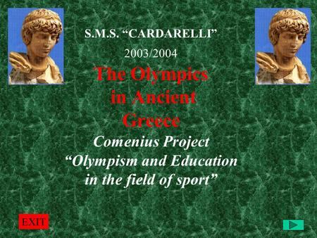 "S.M.S. ""CARDARELLI"" 2003/2004 The Olympics in Ancient Greece Comenius Project ""Olympism and Education in the field of sport"" EXIT."
