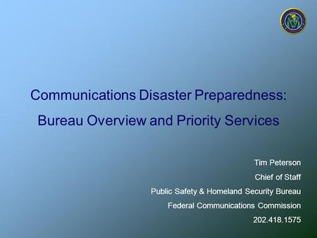 Communications Disaster Preparedness: Bureau Overview and Priority Services Tim Peterson Chief of Staff Public Safety & Homeland Security Bureau Federal.
