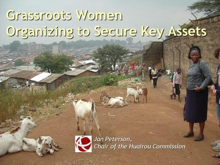 Grassroots Women Organizing to Secure Key Assets Jan Peterson, Chair of the Huairou Commission.