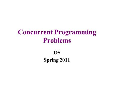 Concurrent Programming Problems OS Spring 2011. Concurrency pros and cons Concurrency is good for users –One of the reasons for multiprogramming Working.