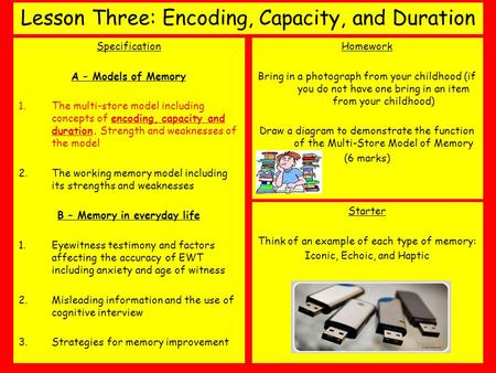 Lesson Three: Encoding, Capacity, and Duration Specification A – Models of Memory 1.The multi-store model including concepts of encoding, capacity and.