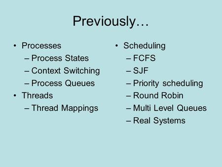 Previously… Processes –Process States –Context Switching –Process Queues Threads –Thread Mappings Scheduling –FCFS –SJF –Priority scheduling –Round Robin.