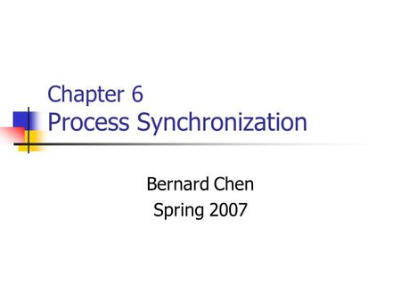 Chapter 6 Process Synchronization Bernard Chen Spring 2007.
