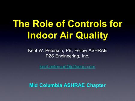 The Role of Controls for Indoor Air Quality Kent W. Peterson, PE, Fellow ASHRAE P2S Engineering, Inc. Mid Columbia ASHRAE Chapter.