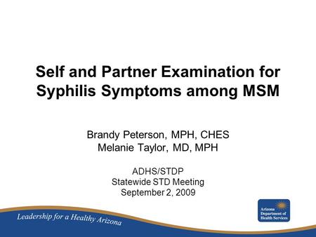 Self and Partner Examination for Syphilis Symptoms among MSM Brandy Peterson, MPH, CHES Melanie Taylor, MD, MPH ADHS/STDP Statewide STD Meeting September.