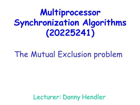 Multiprocessor Synchronization Algorithms (20225241) Lecturer: Danny Hendler The Mutual Exclusion problem.