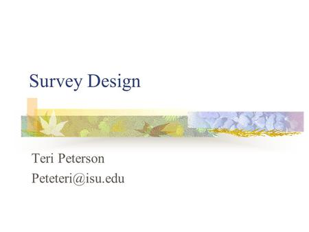 Survey Design Teri Peterson Acknowledgements The Survey Kit By Arlene Fink Survey Design and Sampling Procedures By Tony Babinec Statistics.com.